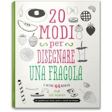 20 MODI PER DISEGNARE UNA FRAGOLA E ALTRE 44 BONTÀ